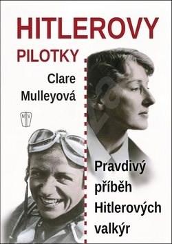 Hitlerovy pilotky: Pravdivý příběh Hitlerových valkýr - Clare Mulley