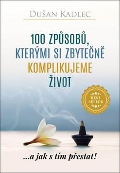 100 způsobů, kterými si zbytečně komplikujeme život: ...a jak s tím přestat! - Dušan Kadlec
