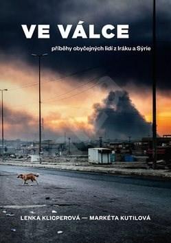 Ve válce: Příběhy obyčejných lidí z Iráku a Sýrie - Lenka Klicperová