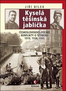 Kyselá těšínská jablíčka: Československo-polské konflikty o Těšínsko 1919, 1938, 1945 -