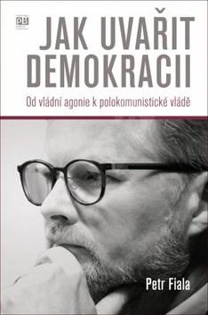 Jak uvařit demokracii: Od vládní agonie k polokomunistické vládě - Petr Fiala