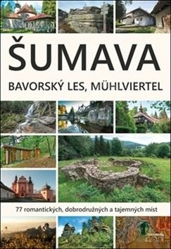 Šumava Bavorský les Mühlviertel: 77 romantických, dobrodružných a tajemných míst - Marita Haller; Petr Mazný; František Nykles