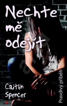 Nechte mě odejít: Pravdivý příběh - Caitlin Spencer