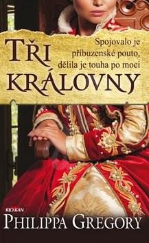 Tři královny: Spojovalo je příbuzenské pouto, dělila je touha po moci - Philippa Gregory
