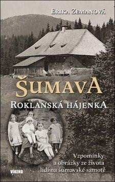 Šumava Roklanská hájenka: Vzpomínky a obrázky ze života lidí na šumavské samotě -