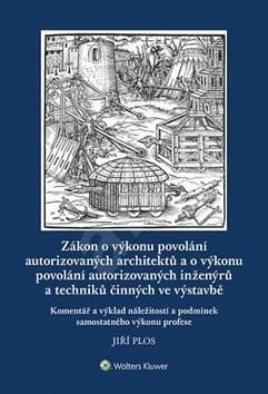 Zákon o výkonu povolání autorizovaných architektů: a o výkonu povolání autorizovaných inženýrů a tec - Jiří Plos