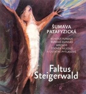 Šumava patafyzická: Kundus Fundus, Bundáš Kundáš, Mrchoš, Zdeněk Nejedlý a ostatní pytlasové - Petr Faltus; Karel Steigerwald