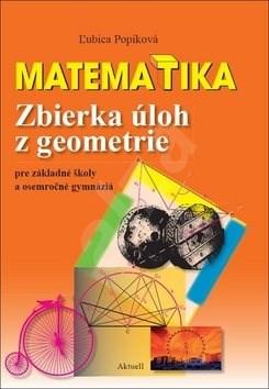 Matematika Zbierka úloh z geometrie: pre základné školy a osemročné gymnáziá - Ľubica Popíková