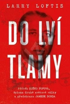 Do lví tlamy: Příběh Duško Popova, špiona druhé světové války a předobrazu Jamese Bonda - Larry Loftis