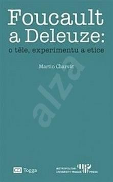 Foucault a Deleuze O těle, experimentu a etice - Martin Charvát