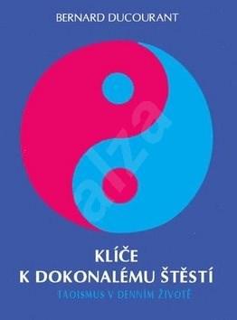Klíče k dokonalému štěstí: Taoismus v denním životě - Bernard Ducourant