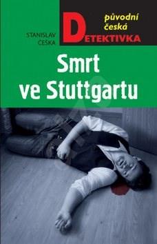 Smrt ve Stuttgartu: původní česká detektivka - Stanislav Češka