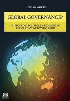 Global goverance?: Historické, politické a teologické perspektivy světového řádu - Roman Míčka