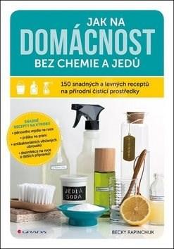 Jak na domácnost bez chemie a jedů: 150 snadných a levných receptů na přírodní čisticí prostředky - Becky Rapinchuk