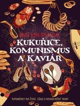 Kukuřice, komunismus a kaviár: Vzpomínky na život, jidlo a nenaplněné touhy - Anya von Bremzen
