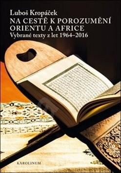 Na cestě k porozumění Orientu a Africe: Vybrané texty z let 1964-2016 - Luboš Kropáček