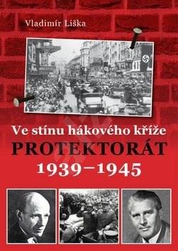 Ve stínu hákového kříže: Protektorát 1939-1945 - Vladimír Liška