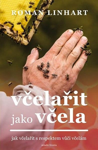 Včelařit jako včela: Jak včelařit s respektem vůči včelám - Roman Linhart