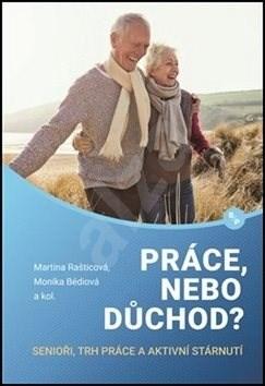 Práce, nebo důchod?: senioři, trh práce a aktivní stárnutí - Monika Bédiová; Martina Rašticová
