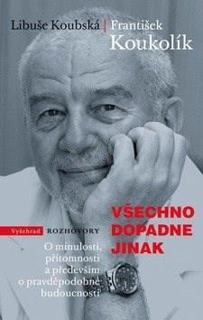 Všechno dopadne jinak: O minulosti, přítomnost a především o pravděpodobné budoucnosti - Libuše Koubská; František Koukolík