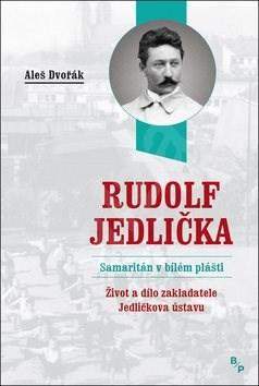 Rudolf Jedlička Samaritán v bílém plášti: Život a dílo zakladatele Jedličkova ústavu - Aleš Dvořák