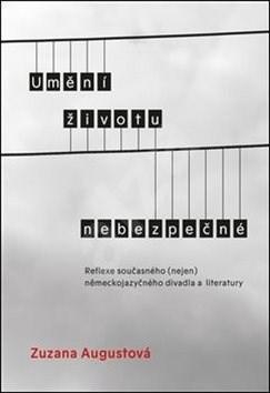 Umění životu nebezpečné: Reflexe současného (nejen) německojazyčného divadla a literatury - Zuzana Augustová