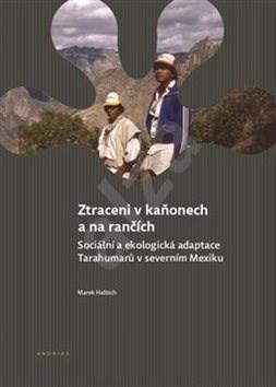 Ztraceni v kaňonech a na rančích: Sociální a ekologická adaptace Tarahumarů v severním Mexiku - Marek Halbich