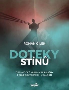 Doteky stínů: Dramatické kriminální příběhy podle skutečných událostí - Roman Cílek
