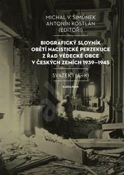 Biografický slovník obětí nacistické perzekuce: z řad vědecké obce v českých zemích 1939-1945 - Antonín Kostlán; Michal Šimůnek