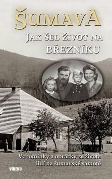Šumava Jak šel život na Březníku: Vzpomínky a obrázky ze života lidí na šumavské samotě - Jitka Maršálková; Emilie Vrabcová; Karel Fořt