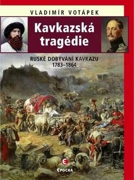 Kavkazská tragédie: Ruské dobývání Kavkazu 1783–1864 - Vladimír Votápek