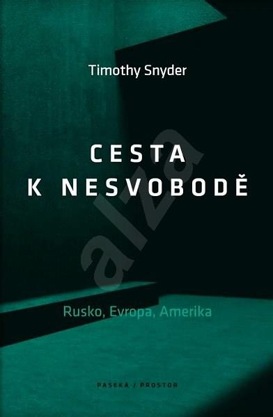 Cesta k nesvobodě: Rusko, Evropa, Amerika - Timothy Snyder