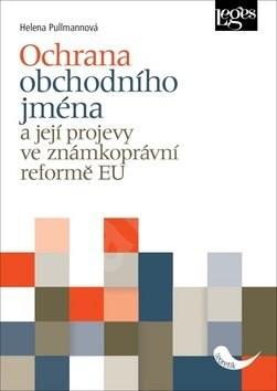 Ochrana obchodního jména: a její projevy ve známkoprávní reformě EU - Helena Pullmanová