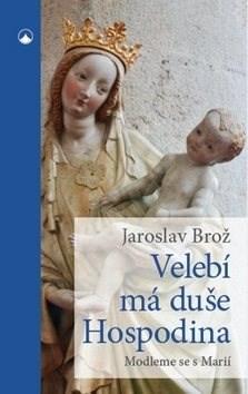 Velebí má duše Hospodina: Modleme se s Marií - Jaroslav Brož