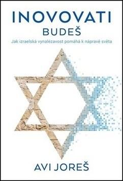 Inovovati budeš: Jak izraelská vynalézavost pomáhá k nápravě světa - Avi Joreš