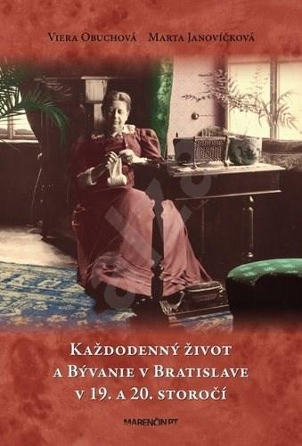 Každodenný život a bývanie v Bratislave v 19. a 20. storočí - Viera Obuchová; Marta Janovíčková
