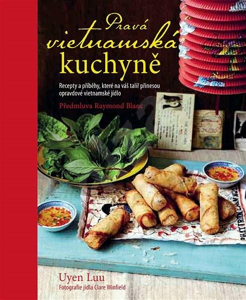 Pravá vietnamská kuchyně: Recepty a příběhy, které na váš talíř přinesou opravdové vietnamské jídlo - Uyen Luu