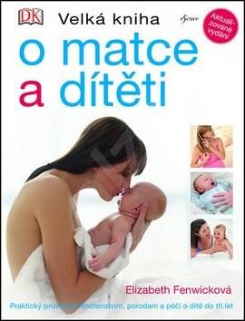 Velká kniha o matce a dítěti: Praktický průvodce těhotenstvím, porodem a péči o dítě do tří let -