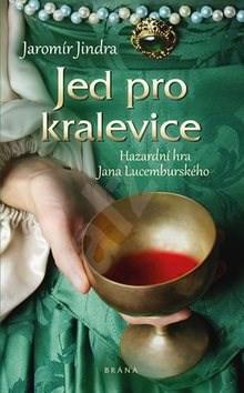 Jed pro kralevice: Hazardní hra Jan Lucemburského - Jaromír Jindra