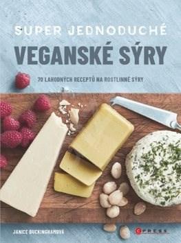 Super jednoduché veganské sýry: 70 lahodných receptů na rostlinné sýry - Janice Buckingham