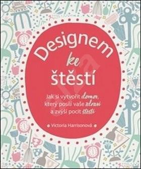 Designem ke štěstí: Jak si vytvořit domov, který posílí vaše zdraví a zvýší pocit štěstí - Victoria Harrisonová