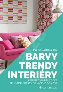 Barvy, trendy, interiéry: Inspirativní průvodce při výběru barev do vašeho domova - Iva Bastlová