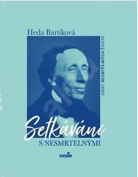 Setkávání s nesmrtelnými: Deset neobyčejných osudů - Heda Bartíková