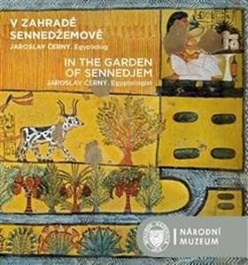 V zahradě Sennedžemově / In the Garden of Sennedjem: Jaroslav Černý. Egyptolog -