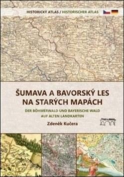 Šumava a Bavorský les na starých mapách: Historický atlas - Zdeněk Kučera