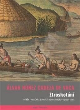 Ztroskotání: Příběh trosečníka z pobřeží Mexického zálivu (1527–1536) - Álvar Núnez Cabeza de Vaca
