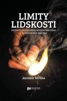 Limity lidskosti: Politika a sociální praxe kolektivního násilí v českých zemích 1944–1946 - Jaromír Mrňka