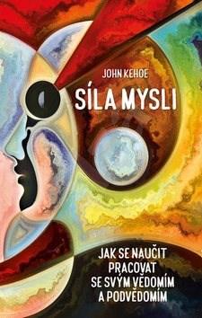 Síla mysli: Jak se naučit pracovat se svým vědomím a podvědomím - John Kehoe