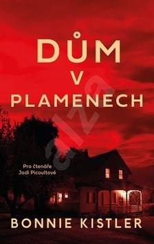 Dům v plamenech: Pro čtenáře Jodi Picoultové - Bonnie Kistler