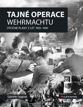 Tajné operace Wehrmachtu: Útočné plány z let 1939–1945 - Gabrielle Faggioni